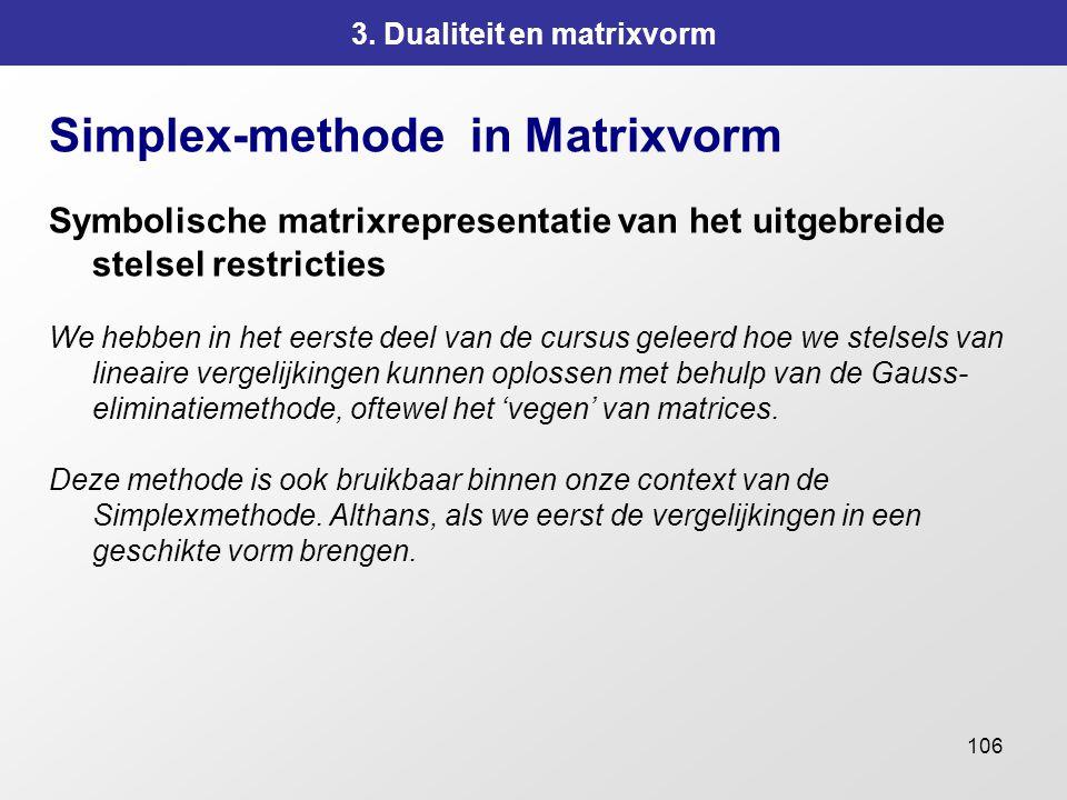106 3. Dualiteit en matrixvorm Simplex-methode in Matrixvorm Symbolische matrixrepresentatie van het uitgebreide stelsel restricties We hebben in het