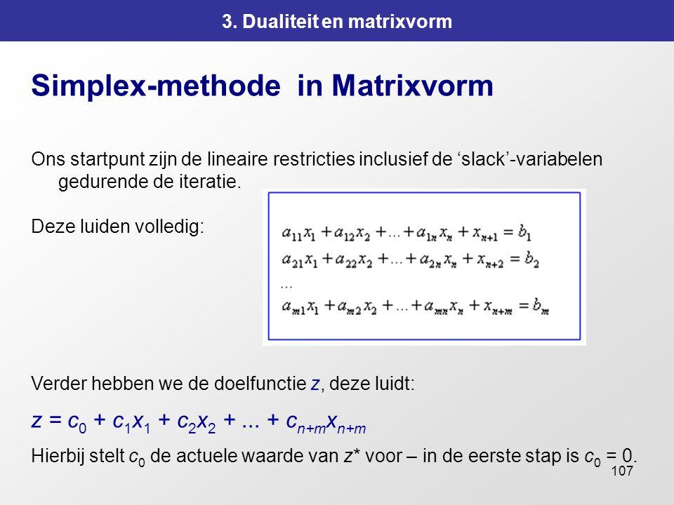 107 3. Dualiteit en matrixvorm Simplex-methode in Matrixvorm Ons startpunt zijn de lineaire restricties inclusief de 'slack'-variabelen gedurende de i