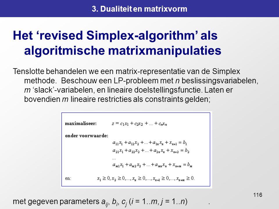 116 3. Dualiteit en matrixvorm Het 'revised Simplex-algorithm' als algoritmische matrixmanipulaties Tenslotte behandelen we een matrix-representatie v