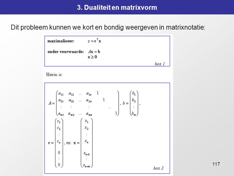117 3. Dualiteit en matrixvorm Dit probleem kunnen we kort en bondig weergeven in matrixnotatie: