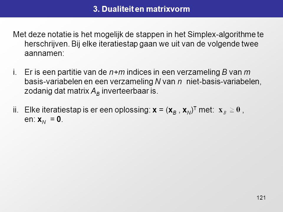 121 3. Dualiteit en matrixvorm Met deze notatie is het mogelijk de stappen in het Simplex-algorithme te herschrijven. Bij elke iteratiestap gaan we ui