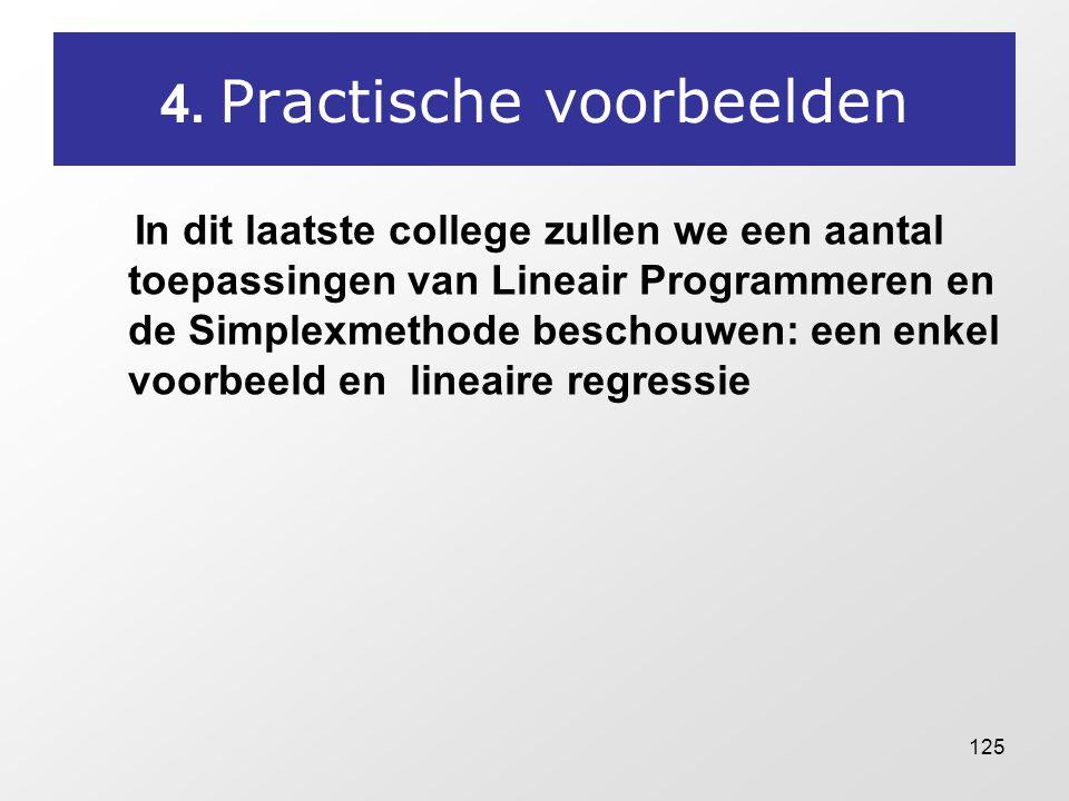 125 4. Practische voorbeelden In dit laatste college zullen we een aantal toepassingen van Lineair Programmeren en de Simplexmethode beschouwen: een e