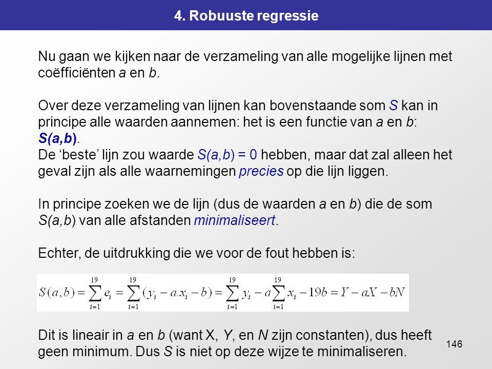 146 4. Robuuste regressie Nu gaan we kijken naar de verzameling van alle mogelijke lijnen met coëfficiënten a en b. Over deze verzameling van lijnen k
