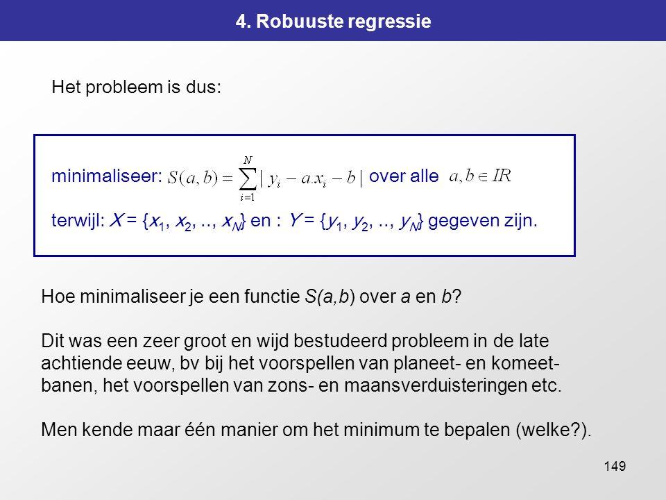 149 4. Robuuste regressie Het probleem is dus: minimaliseer: over alle terwijl: X = {x 1, x 2,.., x N } en : Y = {y 1, y 2,.., y N } gegeven zijn. Hoe