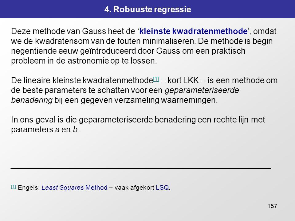 157 4. Robuuste regressie Deze methode van Gauss heet de 'kleinste kwadratenmethode', omdat we de kwadratensom van de fouten minimaliseren. De methode