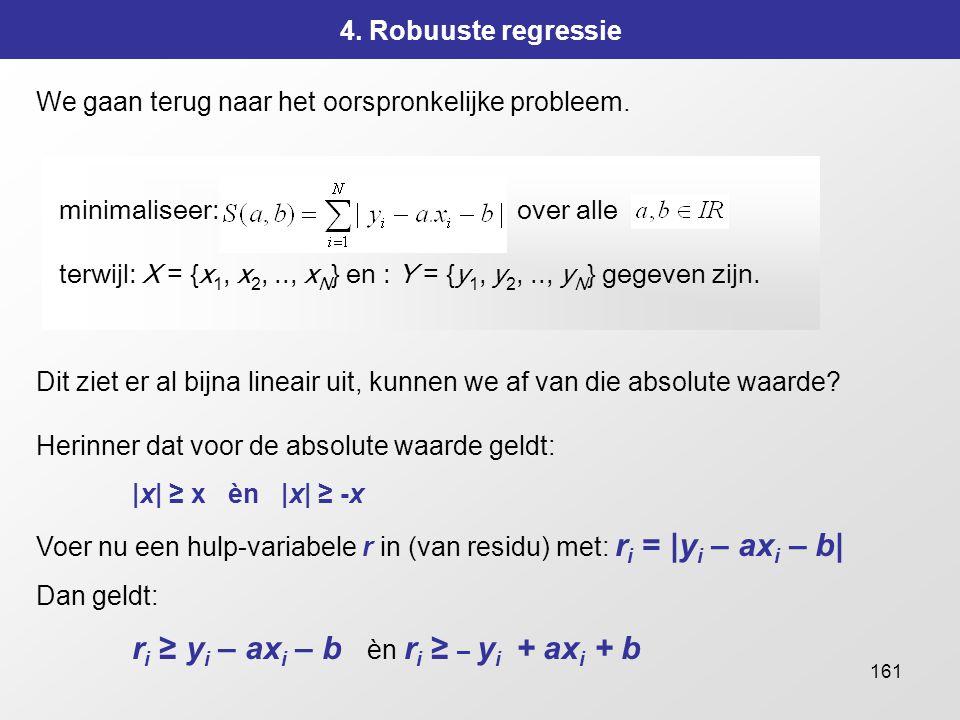 161 4. Robuuste regressie We gaan terug naar het oorspronkelijke probleem. minimaliseer: over alle terwijl: X = {x 1, x 2,.., x N } en : Y = {y 1, y 2