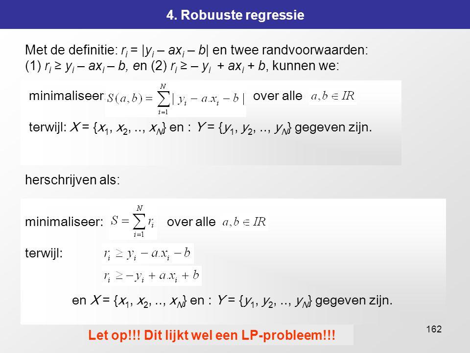 162 4. Robuuste regressie Met de definitie: r i = |y i – ax i – b| en twee randvoorwaarden: (1) r i ≥ y i – ax i – b, en (2) r i ≥ – y i + ax i + b, k