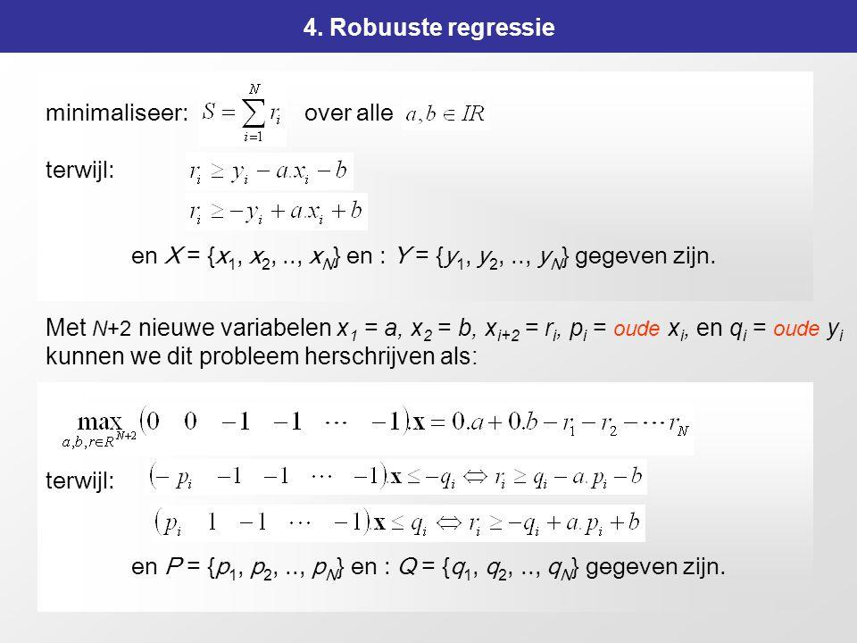 163 4. Robuuste regressie Met N+2 nieuwe variabelen x 1 = a, x 2 = b, x i+2 = r i, p i = oude x i, en q i = oude y i kunnen we dit probleem herschrijv