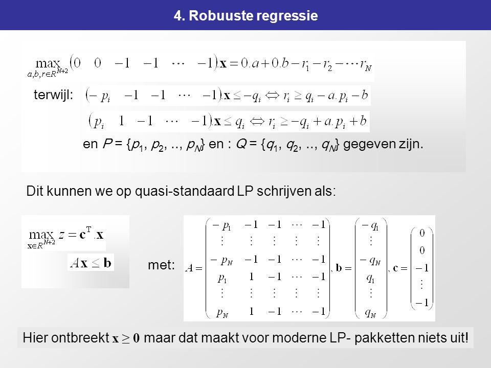 164 4. Robuuste regressie Dit kunnen we op quasi-standaard LP schrijven als: terwijl: met: Hier ontbreekt x ≥ 0 maar dat maakt voor moderne LP- pakket