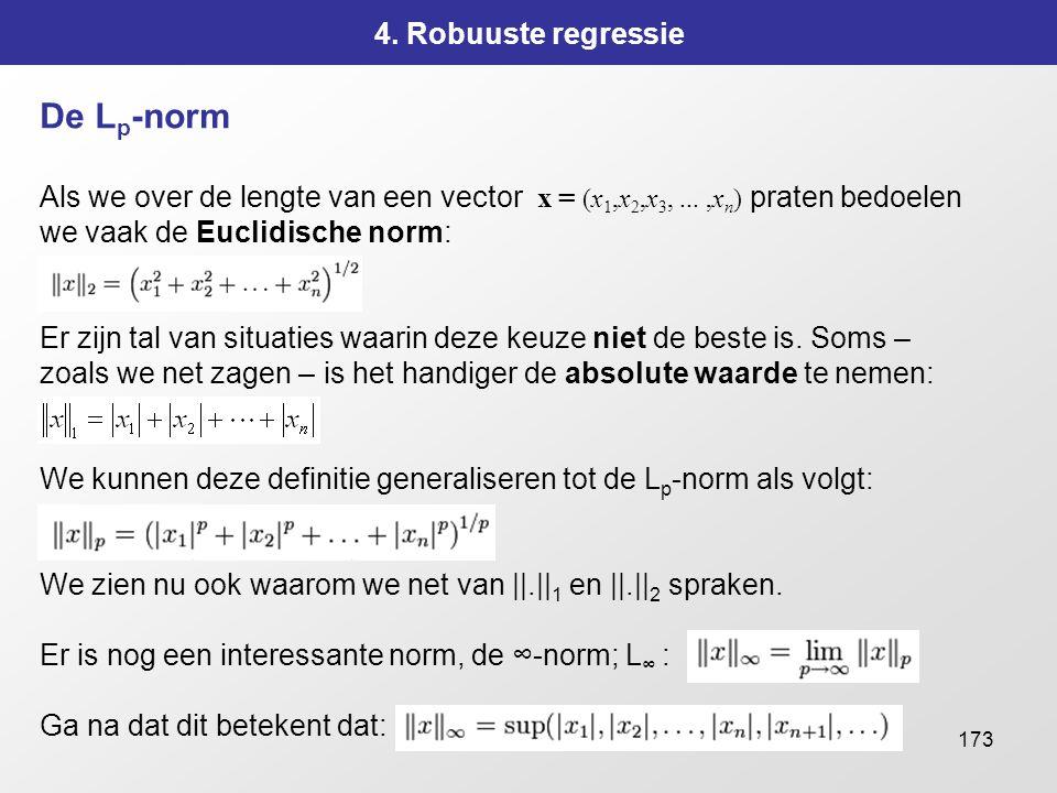 173 4. Robuuste regressie De L p -norm Als we over de lengte van een vector x = (x 1,x 2,x 3,...,x n ) praten bedoelen we vaak de Euclidische norm: Er