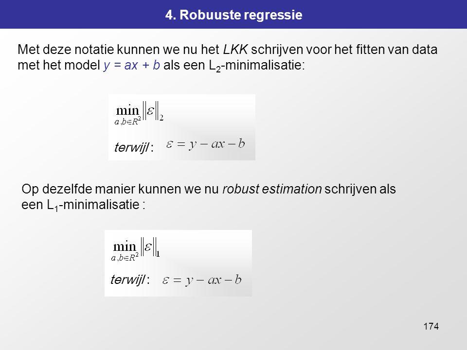 174 4. Robuuste regressie Met deze notatie kunnen we nu het LKK schrijven voor het fitten van data met het model y = ax + b als een L 2 -minimalisatie