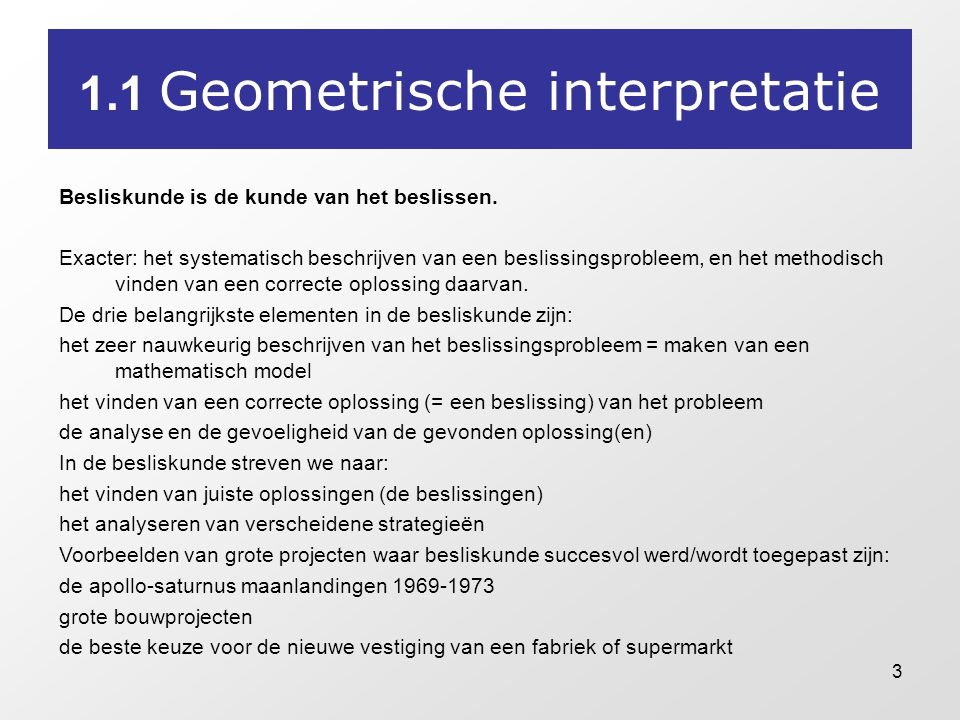 3 1.1 Geometrische interpretatie Besliskunde is de kunde van het beslissen. Exacter: het systematisch beschrijven van een beslissingsprobleem, en het