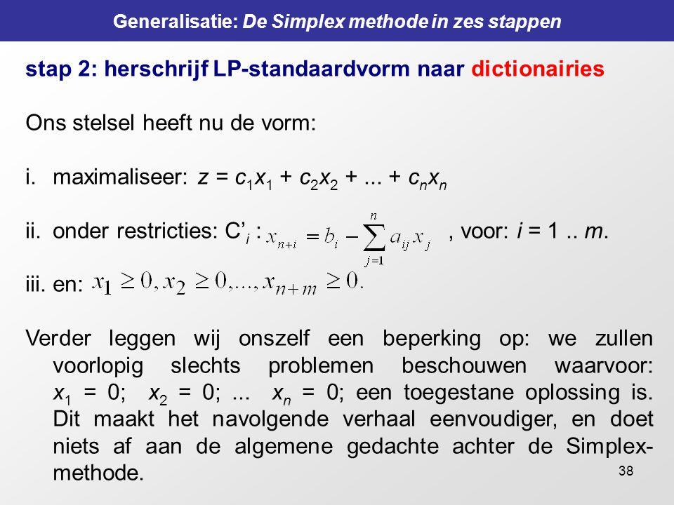 38 Generalisatie: De Simplex methode in zes stappen stap 2: herschrijf LP-standaardvorm naar dictionairies Ons stelsel heeft nu de vorm: i.maximalisee