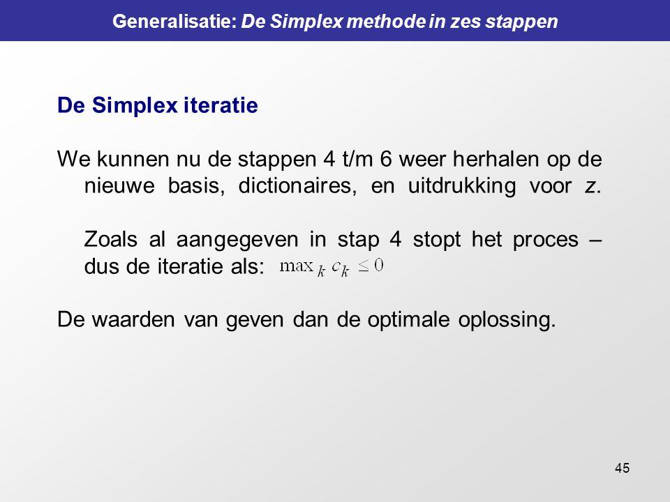 45 Generalisatie: De Simplex methode in zes stappen De Simplex iteratie We kunnen nu de stappen 4 t/m 6 weer herhalen op de nieuwe basis, dictionaires