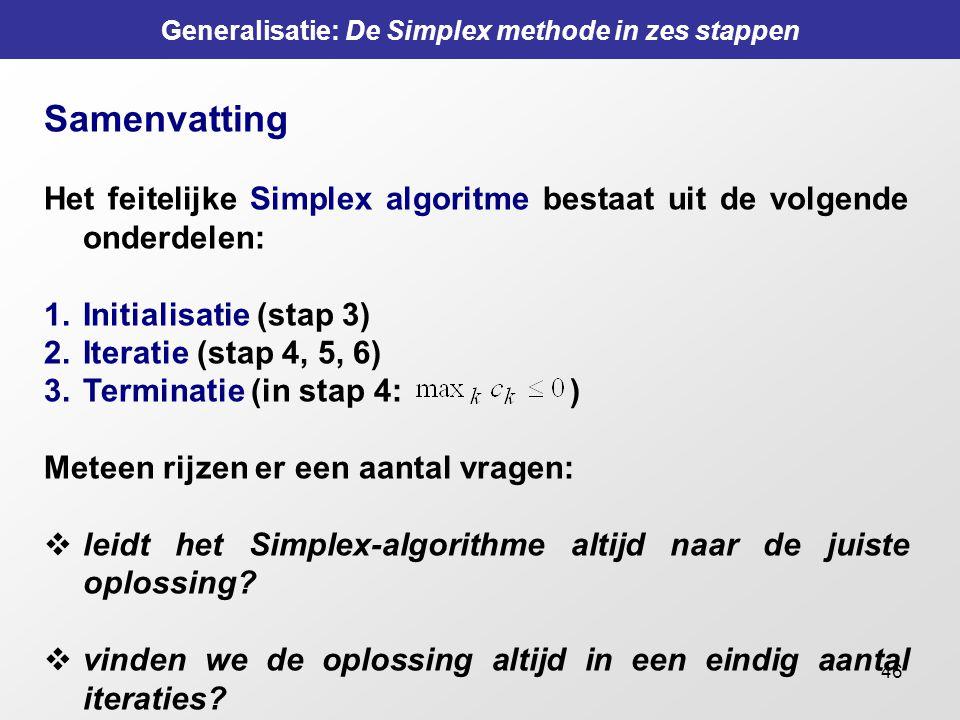 46 Generalisatie: De Simplex methode in zes stappen Samenvatting Het feitelijke Simplex algoritme bestaat uit de volgende onderdelen: 1.Initialisatie