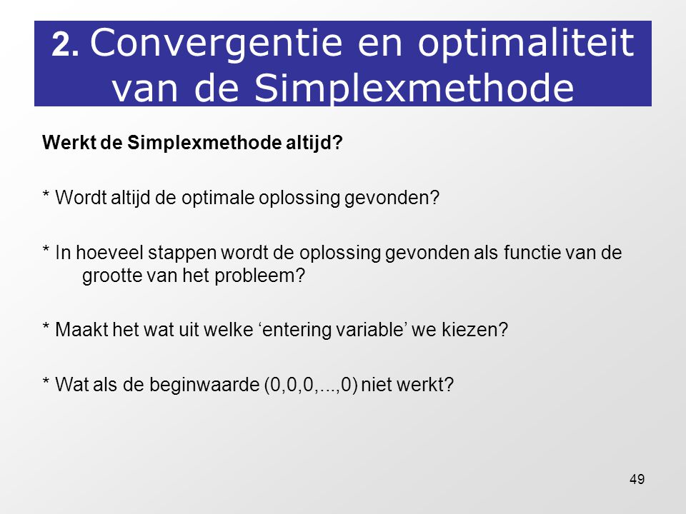 49 2. Convergentie en optimaliteit van de Simplexmethode Werkt de Simplexmethode altijd? * Wordt altijd de optimale oplossing gevonden? * In hoeveel s