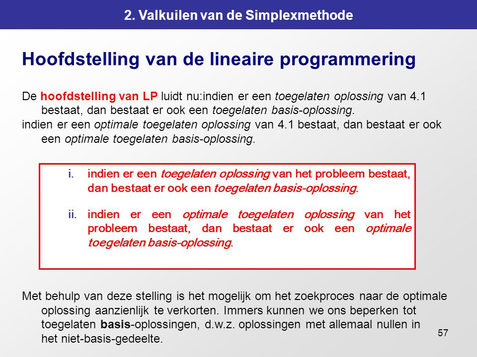 57 2. Valkuilen van de Simplexmethode Hoofdstelling van de lineaire programmering De hoofdstelling van LP luidt nu:indien er een toegelaten oplossing