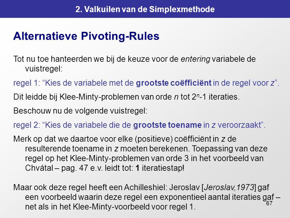 67 2. Valkuilen van de Simplexmethode Alternatieve Pivoting-Rules Tot nu toe hanteerden we bij de keuze voor de entering variabele de vuistregel: rege