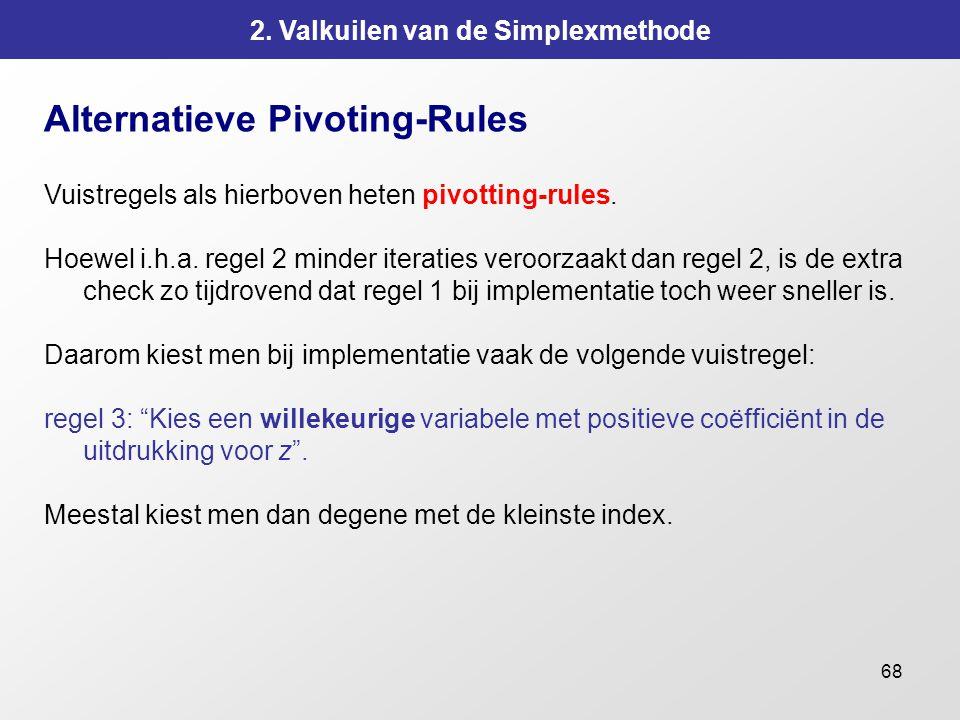 68 2. Valkuilen van de Simplexmethode Alternatieve Pivoting-Rules Vuistregels als hierboven heten pivotting-rules. Hoewel i.h.a. regel 2 minder iterat