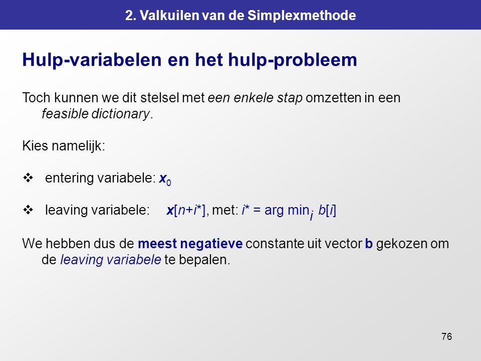 76 2. Valkuilen van de Simplexmethode Hulp-variabelen en het hulp-probleem Toch kunnen we dit stelsel met een enkele stap omzetten in een feasible dic