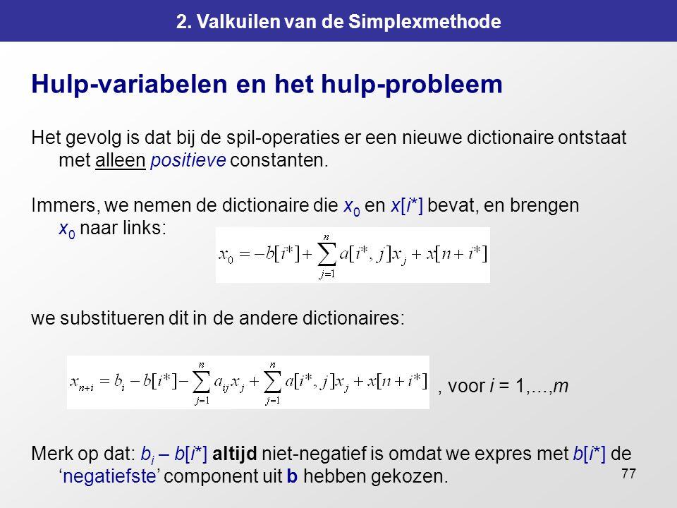 77 2. Valkuilen van de Simplexmethode Hulp-variabelen en het hulp-probleem Het gevolg is dat bij de spil-operaties er een nieuwe dictionaire ontstaat