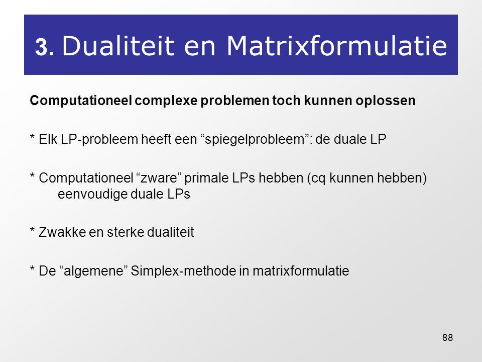 """88 3. Dualiteit en Matrixformulatie Computationeel complexe problemen toch kunnen oplossen * Elk LP-probleem heeft een """"spiegelprobleem"""": de duale LP"""