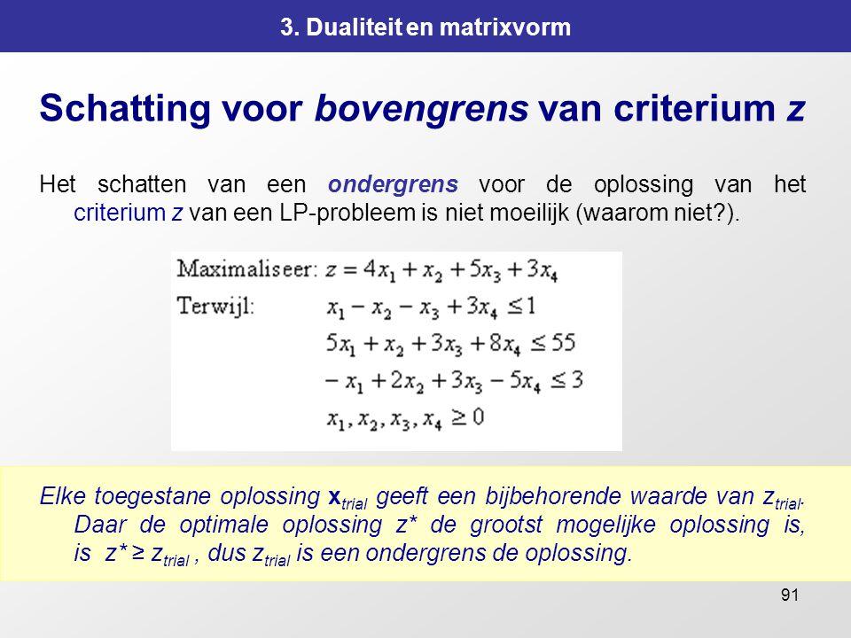 91 3. Dualiteit en matrixvorm Schatting voor bovengrens van criterium z Het schatten van een ondergrens voor de oplossing van het criterium z van een