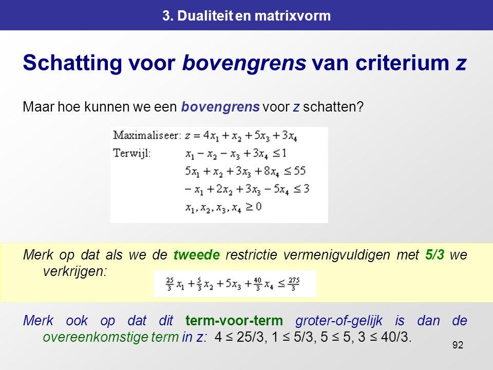 92 3. Dualiteit en matrixvorm Schatting voor bovengrens van criterium z Maar hoe kunnen we een bovengrens voor z schatten? Merk op dat als we de tweed