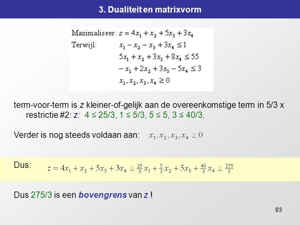 93 3. Dualiteit en matrixvorm term-voor-term is z kleiner-of-gelijk aan de overeenkomstige term in 5/3 x restrictie #2: z: 4 ≤ 25/3, 1 ≤ 5/3, 5 ≤ 5, 3