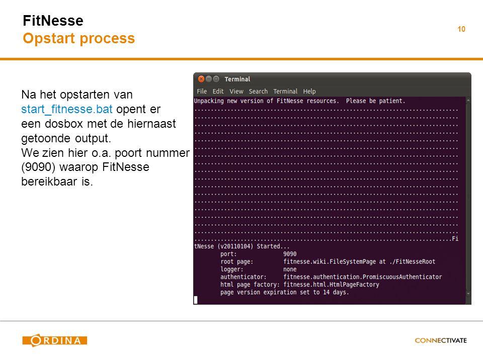 10 FitNesse Opstart process Na het opstarten van start_fitnesse.bat opent er een dosbox met de hiernaast getoonde output. We zien hier o.a. poort numm