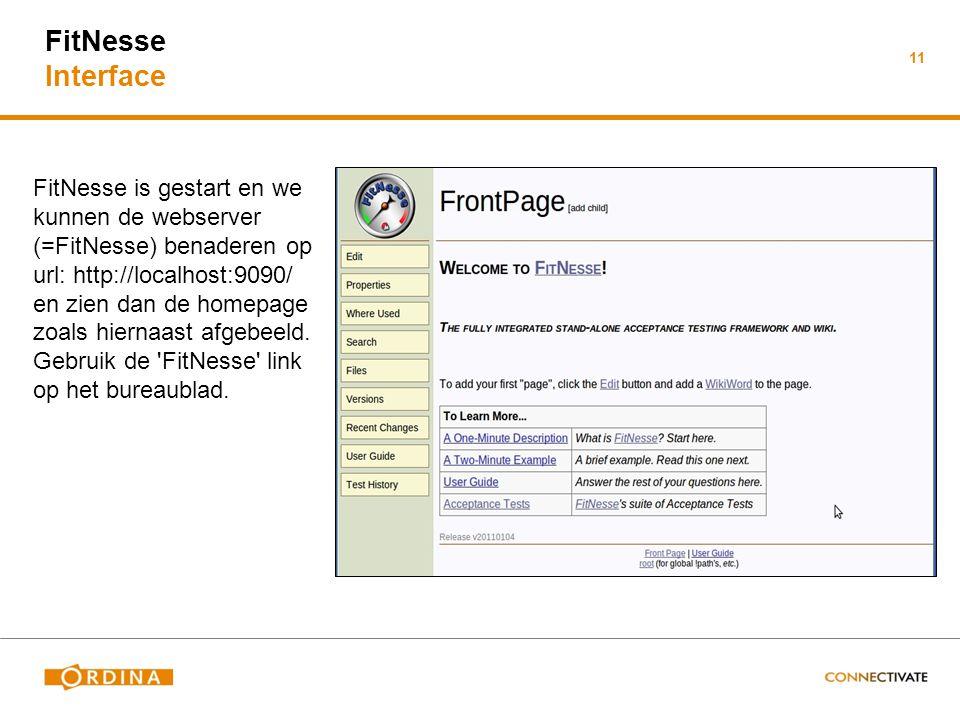 11 FitNesse Interface FitNesse is gestart en we kunnen de webserver (=FitNesse) benaderen op url: http://localhost:9090/ en zien dan de homepage zoals hiernaast afgebeeld.