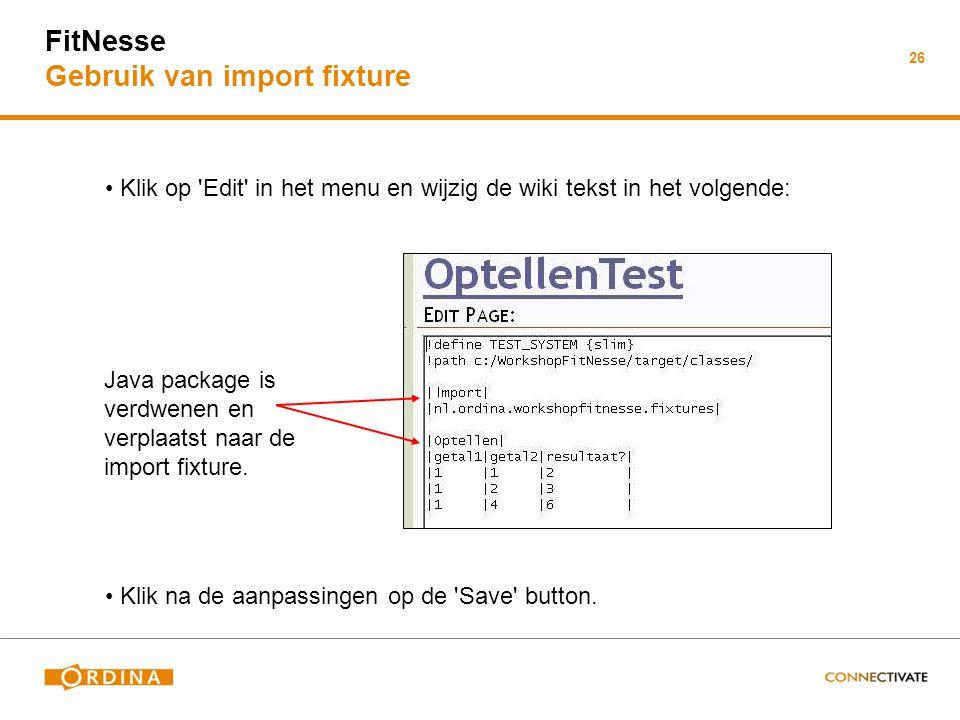26 FitNesse Gebruik van import fixture Klik op Edit in het menu en wijzig de wiki tekst in het volgende: Java package is verdwenen en verplaatst naar de import fixture.