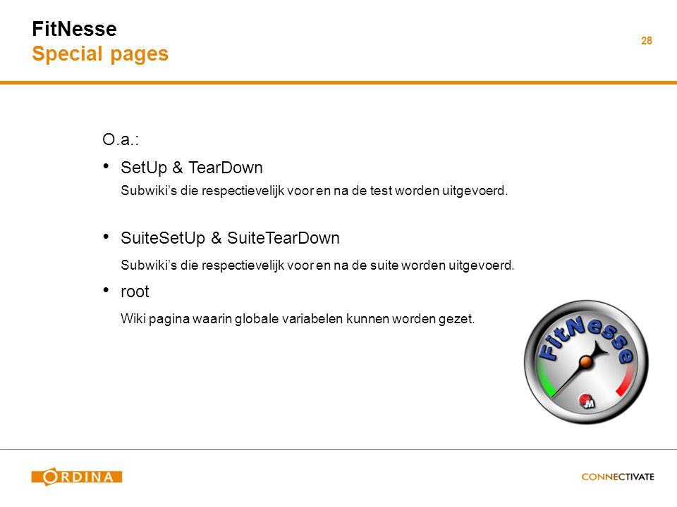FitNesse Special pages O.a.: SetUp & TearDown Subwiki's die respectievelijk voor en na de test worden uitgevoerd. SuiteSetUp & SuiteTearDown Subwiki's