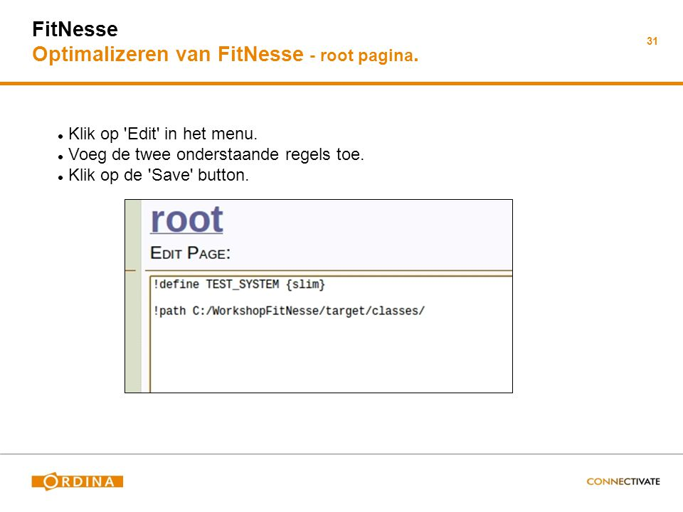 31 FitNesse Optimalizeren van FitNesse - root pagina. Klik op 'Edit' in het menu. Voeg de twee onderstaande regels toe. Klik op de 'Save' button.