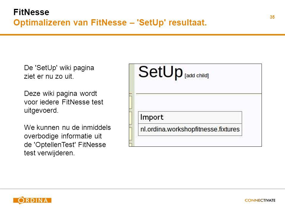 35 FitNesse Optimalizeren van FitNesse – 'SetUp' resultaat. De 'SetUp' wiki pagina ziet er nu zo uit. Deze wiki pagina wordt voor iedere FitNesse test