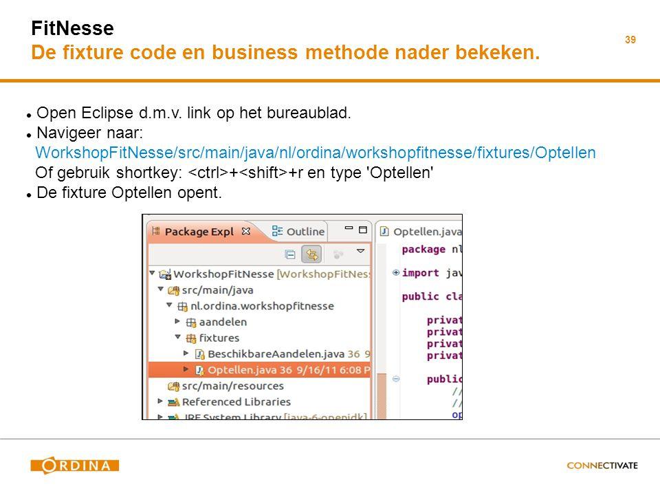 39 FitNesse De fixture code en business methode nader bekeken. Open Eclipse d.m.v. link op het bureaublad. Navigeer naar: WorkshopFitNesse/src/main/ja