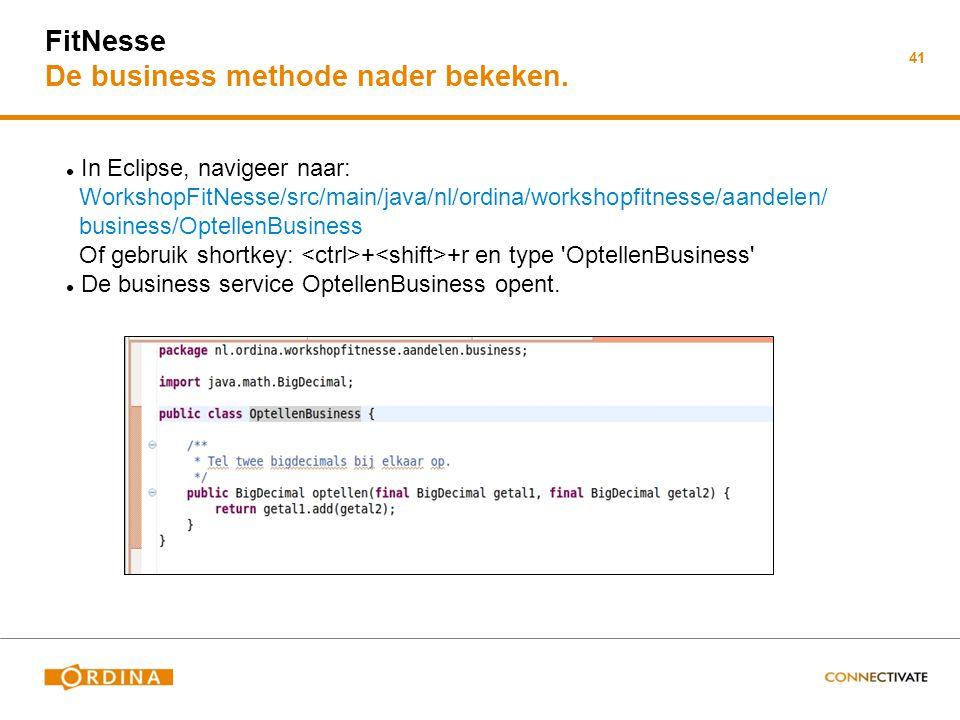 41 FitNesse De business methode nader bekeken. In Eclipse, navigeer naar: WorkshopFitNesse/src/main/java/nl/ordina/workshopfitnesse/aandelen/ business