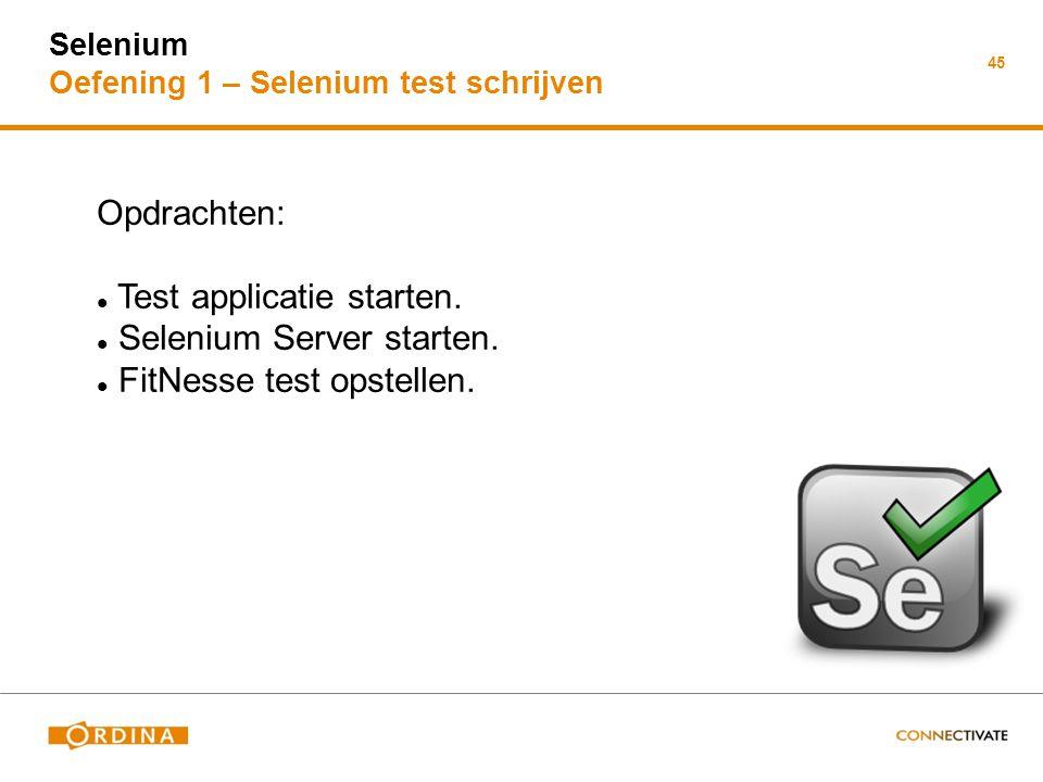 Selenium Oefening 1 – Selenium test schrijven 45 Opdrachten: Test applicatie starten. Selenium Server starten. FitNesse test opstellen.
