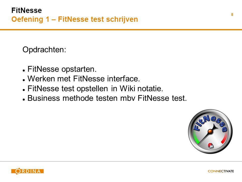 FitNesse Oefening 1 – FitNesse test schrijven 8 Opdrachten: FitNesse opstarten. Werken met FitNesse interface. FitNesse test opstellen in Wiki notatie