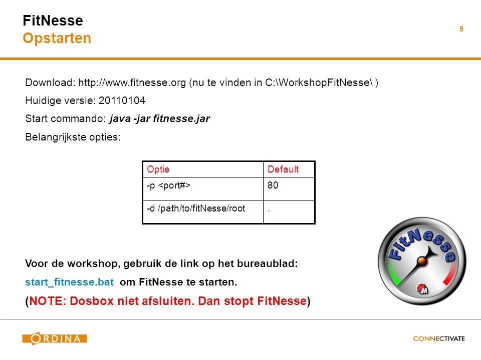 Download: http://www.fitnesse.org (nu te vinden in C:\WorkshopFitNesse\ ) Huidige versie: 20110104 Start commando: java -jar fitnesse.jar Belangrijkste opties: Voor de workshop, gebruik de link op het bureaublad: start_fitnesse.bat om FitNesse te starten.