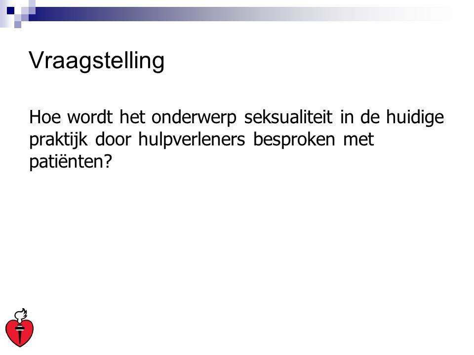 Vraagstelling Hoe wordt het onderwerp seksualiteit in de huidige praktijk door hulpverleners besproken met patiënten?