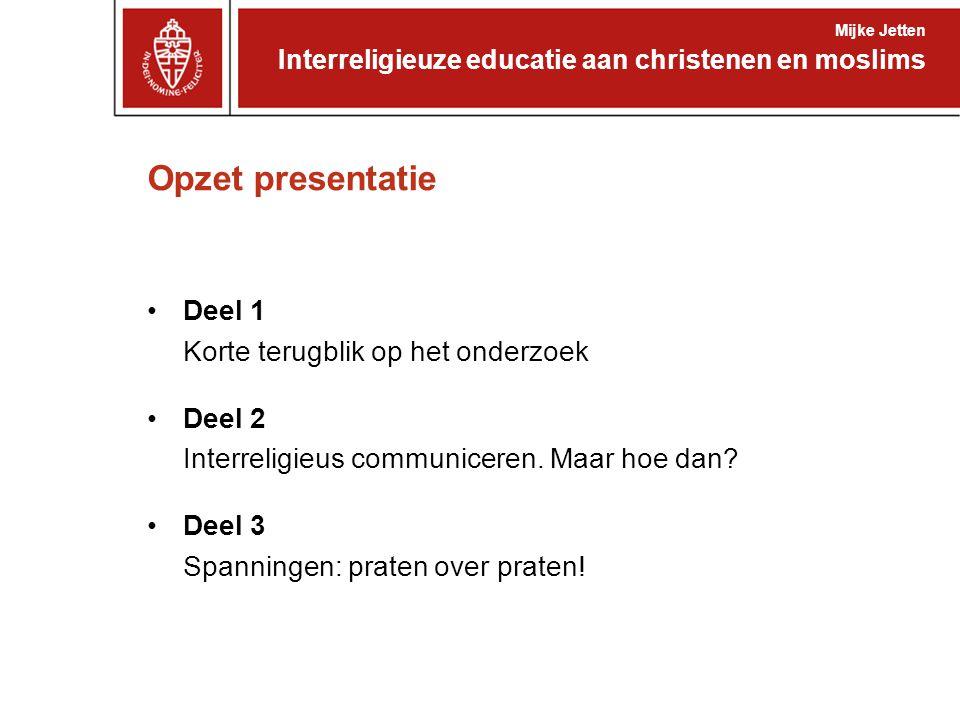 Opzet presentatie Interreligieuze educatie aan christenen en moslims Mijke Jetten Deel 1 Korte terugblik op het onderzoek Deel 2 Interreligieus communiceren.