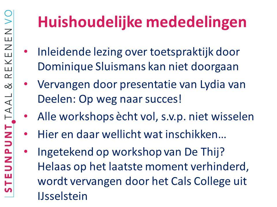 Huishoudelijke mededelingen Inleidende lezing over toetspraktijk door Dominique Sluismans kan niet doorgaan Vervangen door presentatie van Lydia van Deelen: Op weg naar succes.
