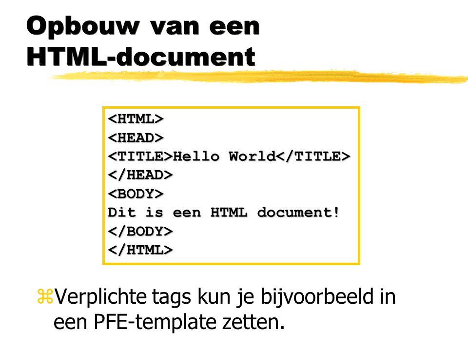 Opbouw van een HTML-document <HTML><HEAD> Hello World Hello World </HEAD><BODY> Dit is een HTML document! </BODY></HTML> zVerplichte tags kun je bijvo