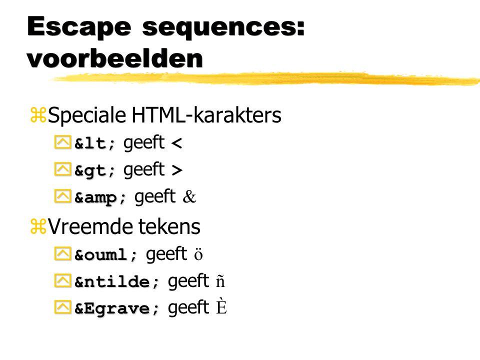 Escape sequences: voorbeelden zSpeciale HTML-karakters  &lt;  &lt; geeft <  &gt;  &gt; geeft >  &amp;  &amp; geeft & zVreemde tekens  &ouml; 