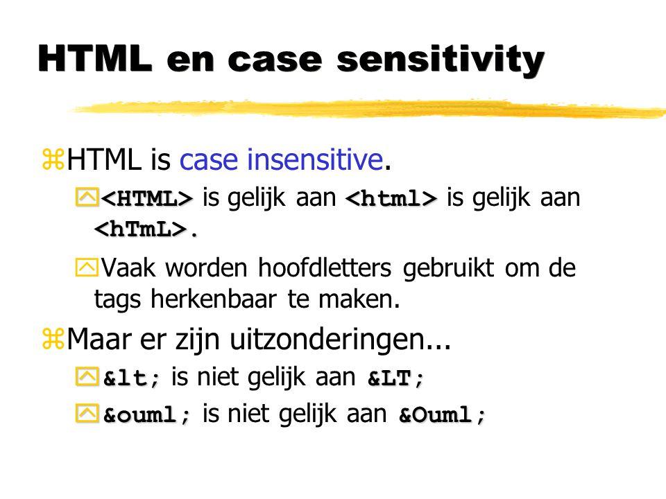 HTML en case sensitivity zHTML is case insensitive. .  is gelijk aan is gelijk aan. yVaak worden hoofdletters gebruikt om de tags herkenbaar te make