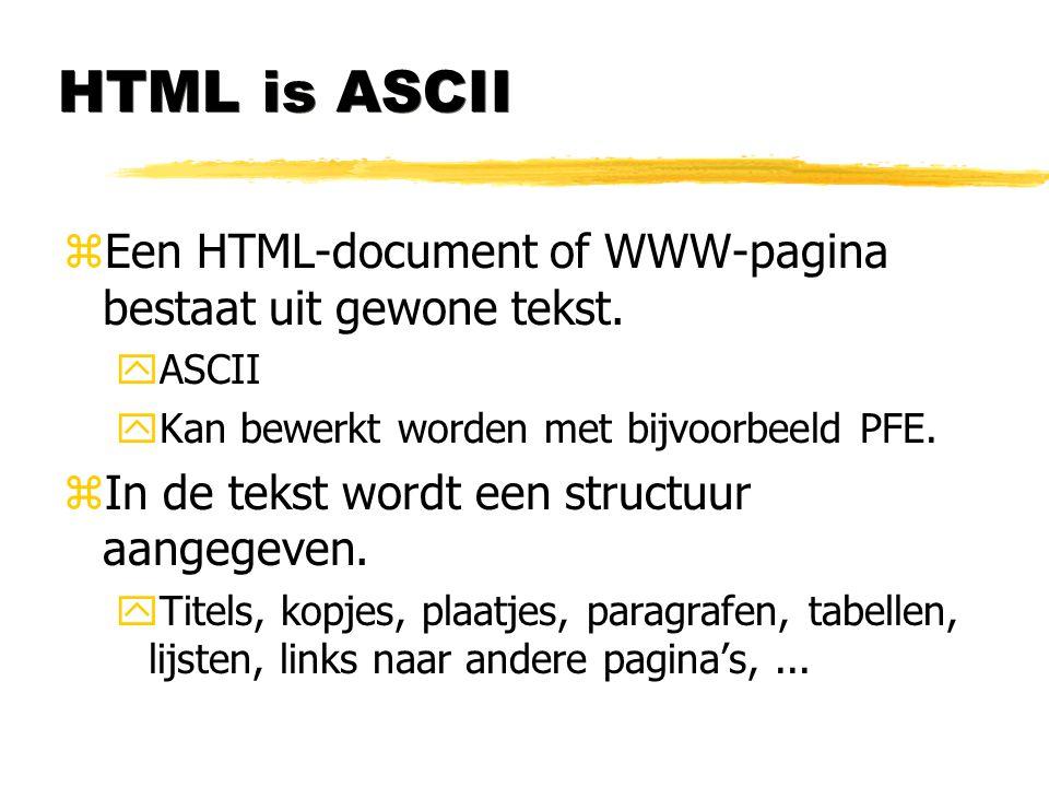 HTML is ASCII zEen HTML-document of WWW-pagina bestaat uit gewone tekst. yASCII yKan bewerkt worden met bijvoorbeeld PFE. zIn de tekst wordt een struc