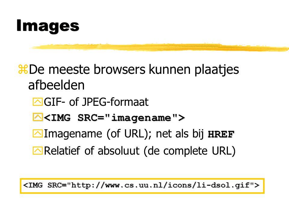 Images zDe meeste browsers kunnen plaatjes afbeelden yGIF- of JPEG-formaat y y HREF  Imagename (of URL); net als bij HREF yRelatief of absoluut (de c