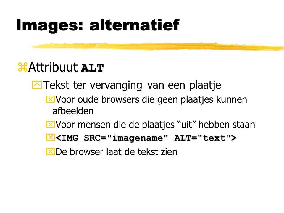 Images: alternatief ALT  Attribuut ALT yTekst ter vervanging van een plaatje xVoor oude browsers die geen plaatjes kunnen afbeelden xVoor mensen die