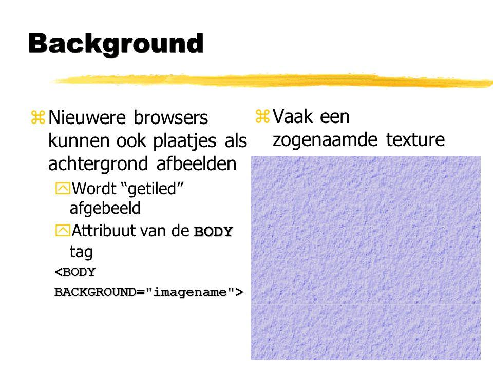 """Background zNieuwere browsers kunnen ook plaatjes als achtergrond afbeelden yWordt """"getiled"""" afgebeeld BODY  Attribuut van de BODY tag<BODYBACKGROUND"""